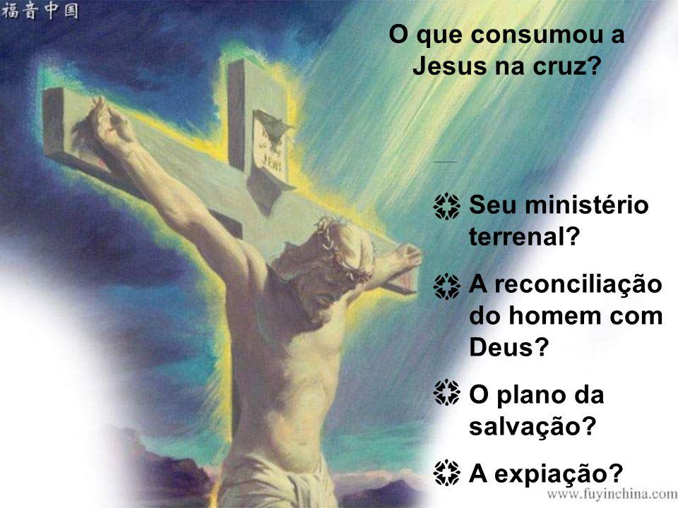 O que consumou a Jesus na cruz? Seu ministério terrenal? A reconciliação do homem com Deus? O plano da salvação? A expiação?