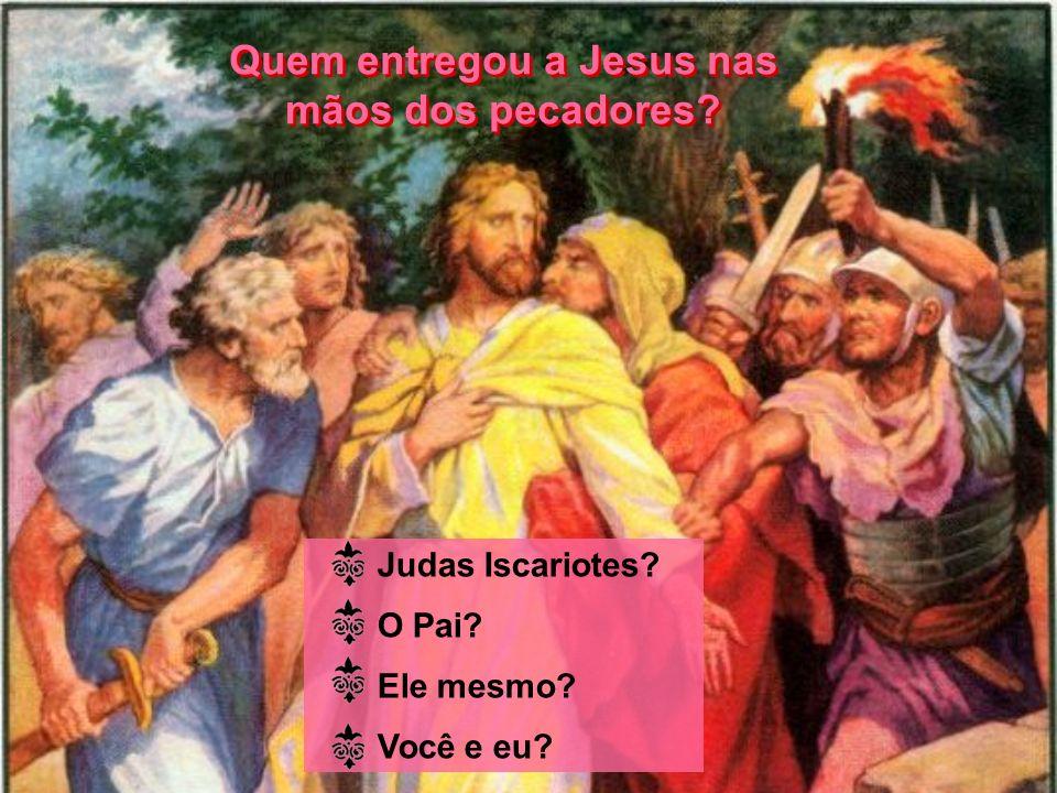 Quem entregou a Jesus nas mãos dos pecadores? Quem entregou a Jesus nas mãos dos pecadores? Judas Iscariotes? O Pai? Ele mesmo? Você e eu?