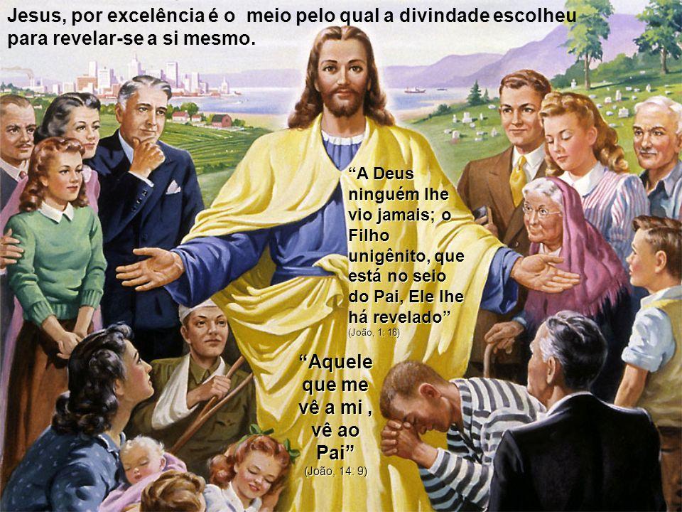 Jesus, por excelência é o meio pelo qual a divindade escolheu para revelar-se a si mesmo. A Deus ninguém lhe vio jamais; o Filho unigênito, que está n