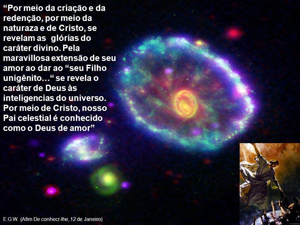 Por meio da criação e da redenção, por meio da naturaza e de Cristo, se revelam as glórias do caráter divino. Pela maravillosa extensão de seu amor ao