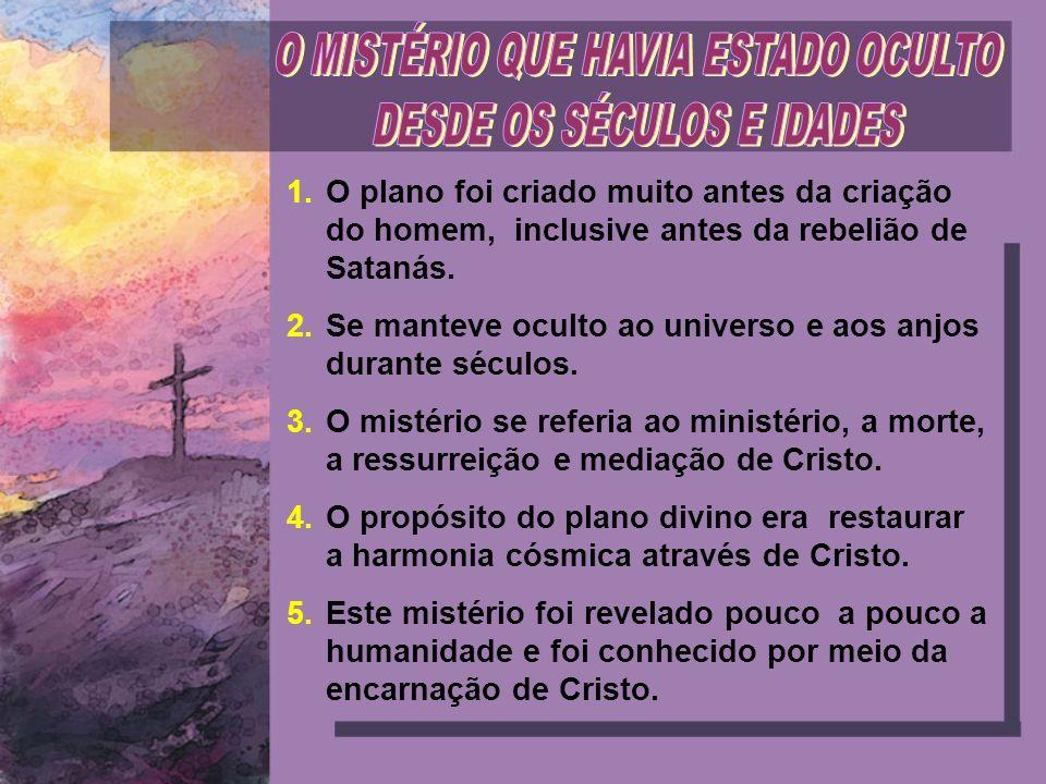 1.O plano foi criado muito antes da criação do homem, inclusive antes da rebelião de Satanás. 2.Se manteve oculto ao universo e aos anjos durante sécu