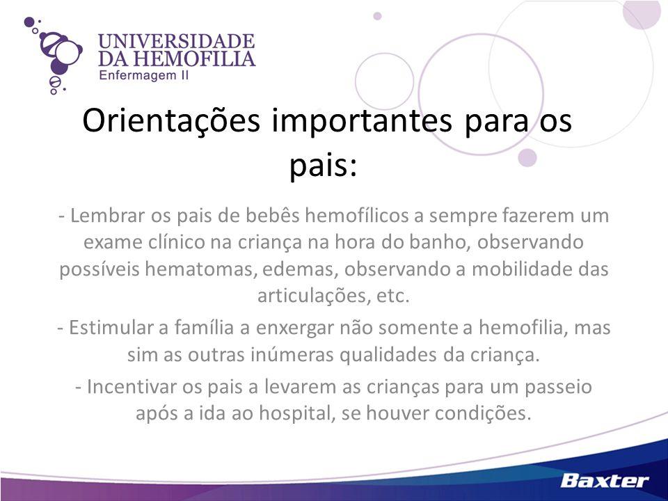 Orientações importantes para os pais: - Lembrar os pais de bebês hemofílicos a sempre fazerem um exame clínico na criança na hora do banho, observando