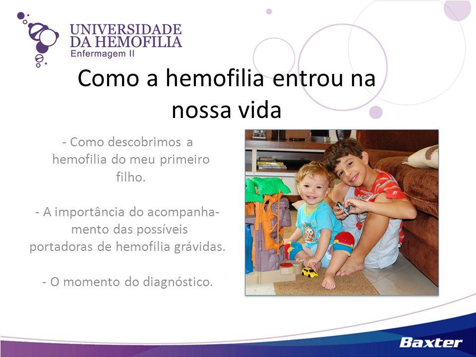 Como a hemofilia entrou na nossa vida - Como descobrimos a hemofilia do meu primeiro filho. - A importância do acompanha- mento das possíveis portador