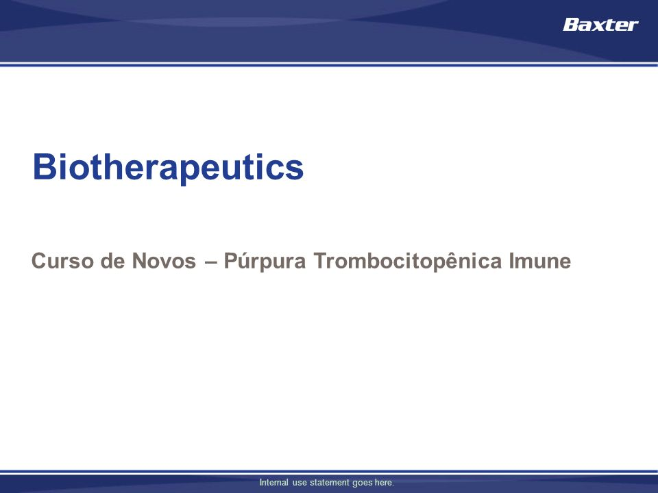 Internal use statement goes here. Biotherapeutics Curso de Novos – Púrpura Trombocitopênica Imune