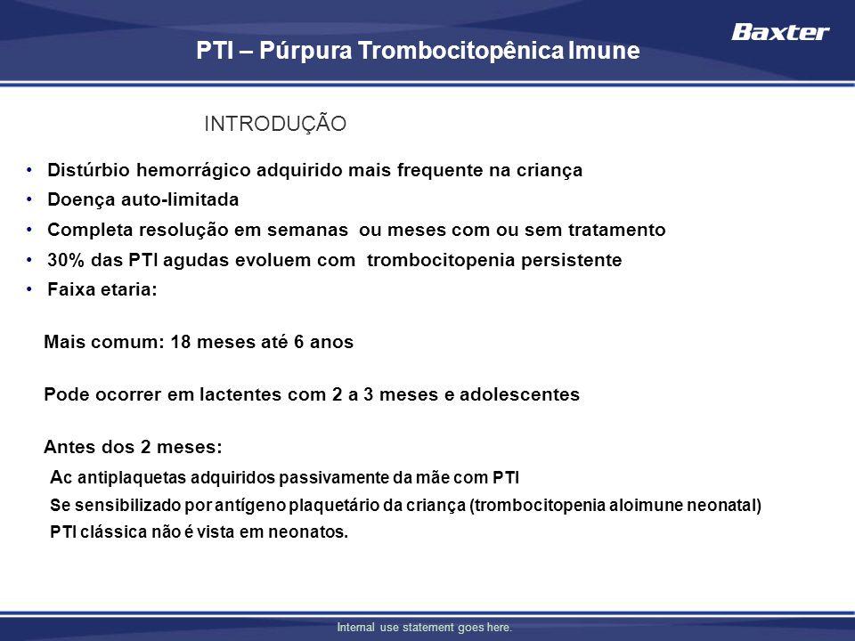 Internal use statement goes here. PTI – Púrpura Trombocitopênica Imune Distúrbio hemorrágico adquirido mais frequente na criança Doença auto-limitada