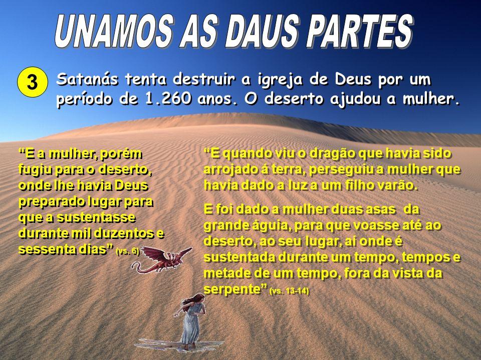 3 Satanás tenta destruir a igreja de Deus por um período de 1.260 anos. O deserto ajudou a mulher. E a mulher, porém fugiu para o deserto, onde lhe ha