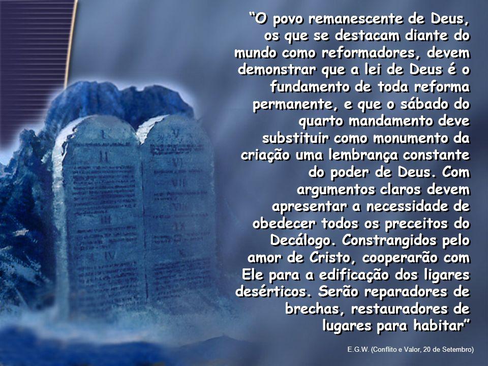 O povo remanescente de Deus, os que se destacam diante do mundo como reformadores, devem demonstrar que a lei de Deus é o fundamento de toda reforma p