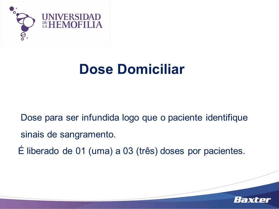 Dose Domiciliar Dose para ser infundida logo que o paciente identifique sinais de sangramento. É liberado de 01 (uma) a 03 (três) doses por pacientes.