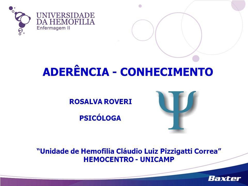 ADERÊNCIA - CONHECIMENTO ROSALVA ROVERI PSICÓLOGA Unidade de Hemofilia Cláudio Luiz Pizzigatti Correa HEMOCENTRO - UNICAMP