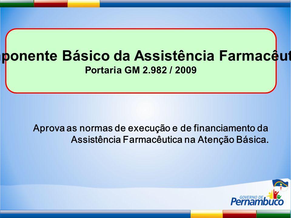Componente Básico da Assistência Farmacêutica Portaria GM 2.982 / 2009 Aprova as normas de execução e de financiamento da Assistência Farmacêutica na Atenção Básica.