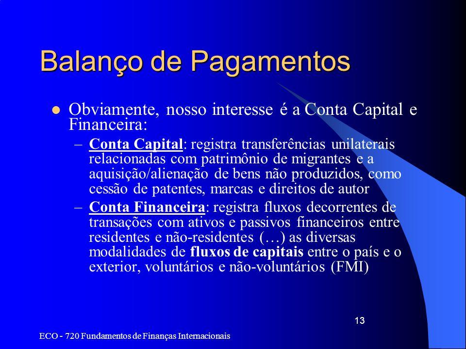 ECO - 720 Fundamentos de Finanças Internacionais 13 Balanço de Pagamentos Obviamente, nosso interesse é a Conta Capital e Financeira: –Conta Capital: