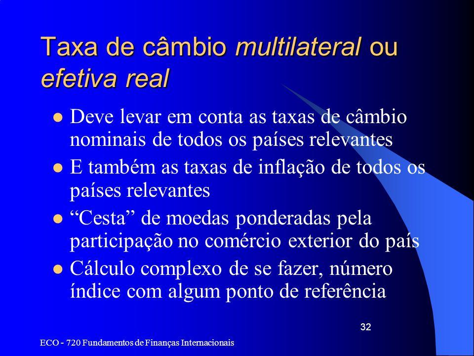 ECO - 720 Fundamentos de Finanças Internacionais 32 Taxa de câmbio multilateral ou efetiva real Deve levar em conta as taxas de câmbio nominais de tod