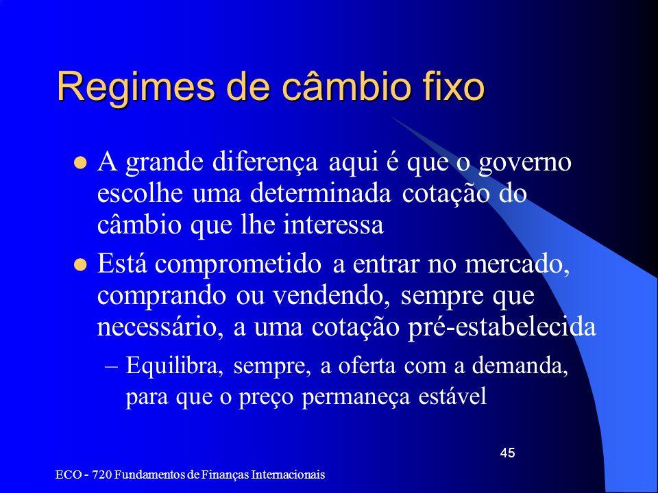 ECO - 720 Fundamentos de Finanças Internacionais 45 Regimes de câmbio fixo A grande diferença aqui é que o governo escolhe uma determinada cotação do