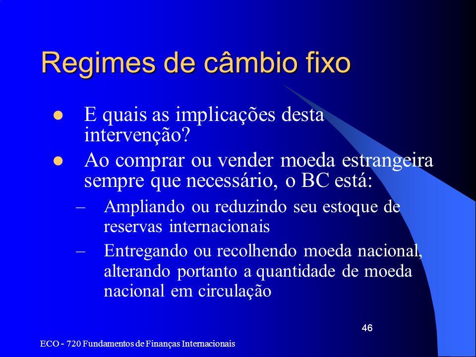 ECO - 720 Fundamentos de Finanças Internacionais 46 Regimes de câmbio fixo E quais as implicações desta intervenção? Ao comprar ou vender moeda estran