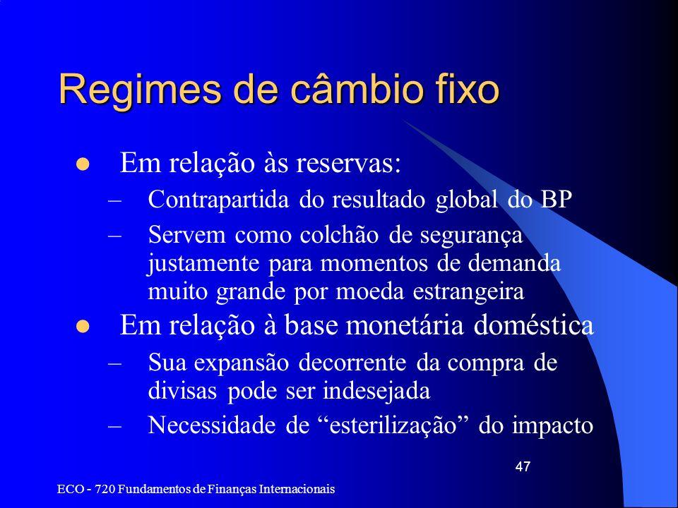 ECO - 720 Fundamentos de Finanças Internacionais 47 Regimes de câmbio fixo Em relação às reservas: –Contrapartida do resultado global do BP –Servem co