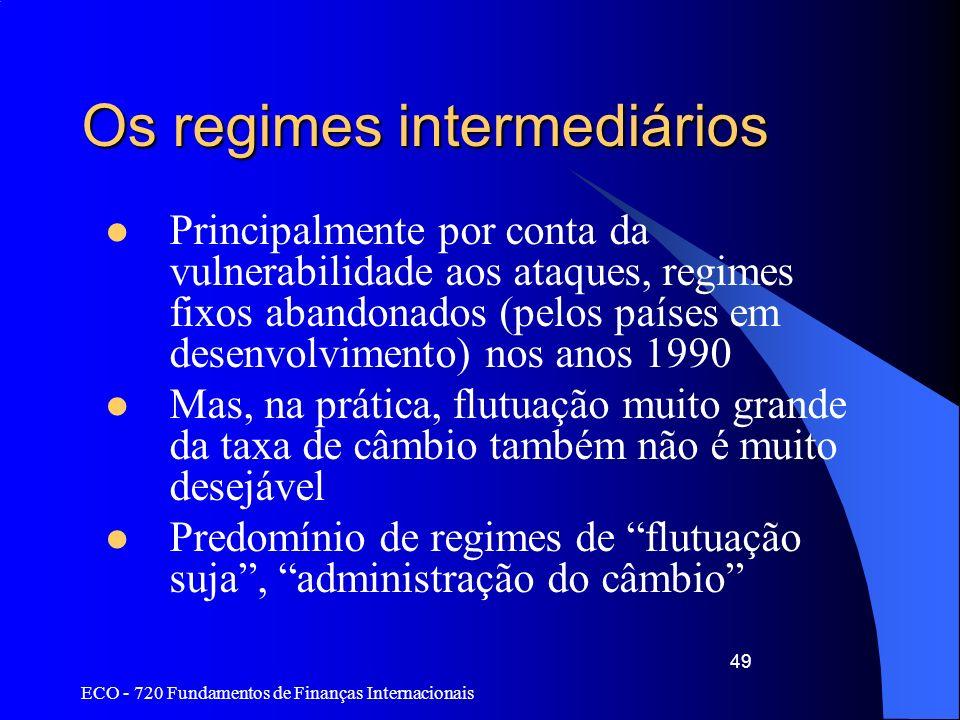 ECO - 720 Fundamentos de Finanças Internacionais 49 Os regimes intermediários Principalmente por conta da vulnerabilidade aos ataques, regimes fixos a