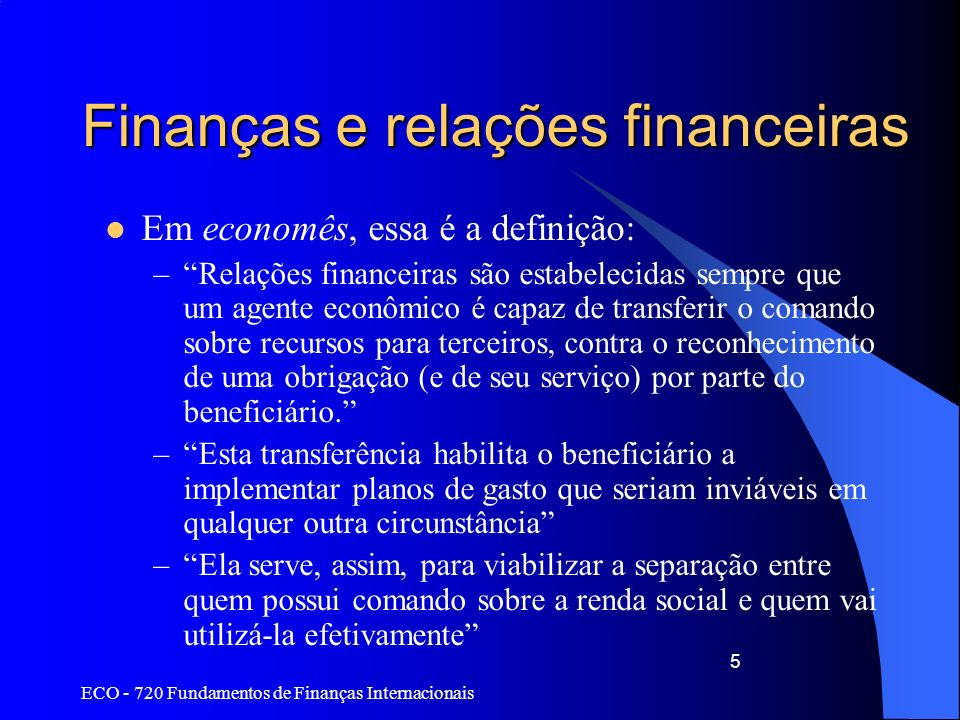 ECO - 720 Fundamentos de Finanças Internacionais 5 Finanças e relações financeiras Em economês, essa é a definição: –Relações financeiras são estabele