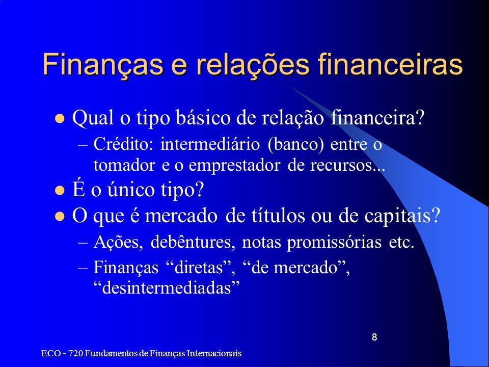 ECO - 720 Fundamentos de Finanças Internacionais 8 Finanças e relações financeiras Qual o tipo básico de relação financeira? –Crédito: intermediário (