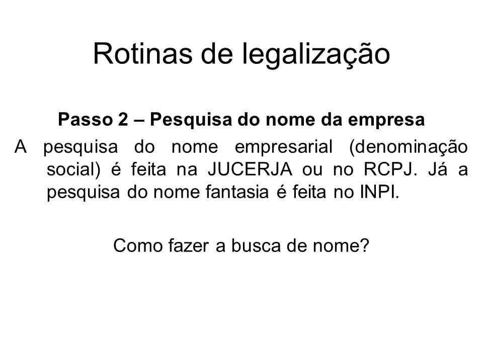Rotinas de legalização Passo 2 – Pesquisa do nome da empresa A pesquisa do nome empresarial (denominação social) é feita na JUCERJA ou no RCPJ. Já a p