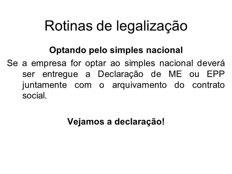 Rotinas de legalização Optando pelo simples nacional Se a empresa for optar ao simples nacional deverá ser entregue a Declaração de ME ou EPP juntamen