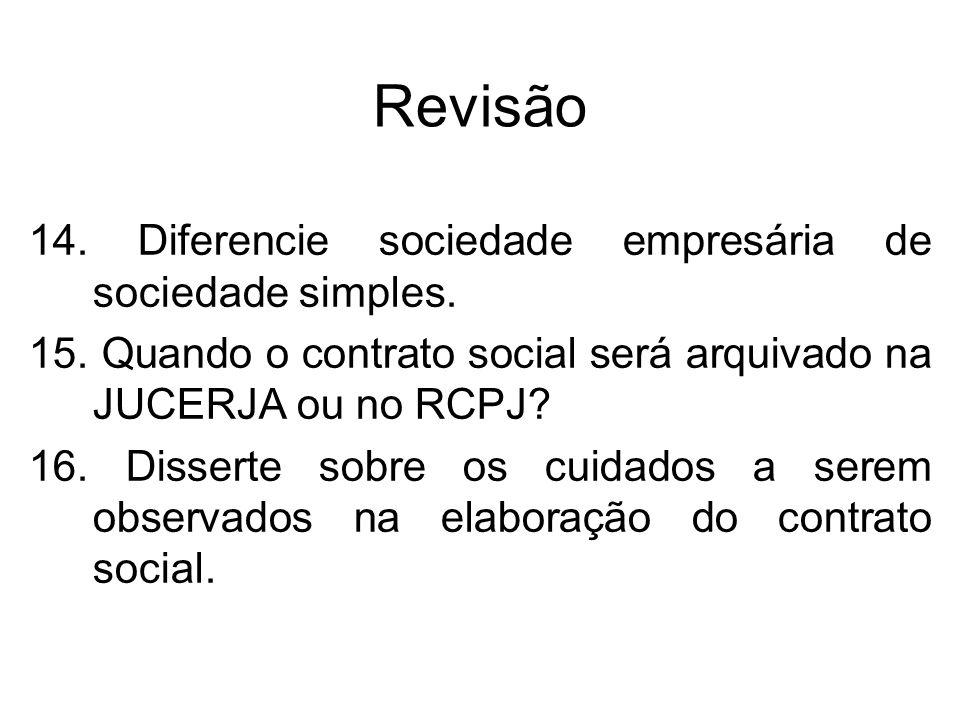 Revisão 14. Diferencie sociedade empresária de sociedade simples. 15. Quando o contrato social será arquivado na JUCERJA ou no RCPJ? 16. Disserte sobr