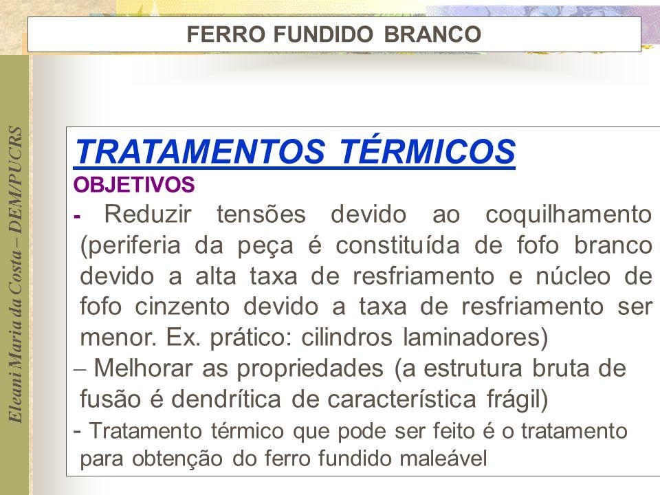 Eleani Maria da Costa – DEM/PUCRS FERRO FUNDIDO BRANCO TRATAMENTOS TÉRMICOS OBJETIVOS - Reduzir tensões devido ao coquilhamento (periferia da peça é c