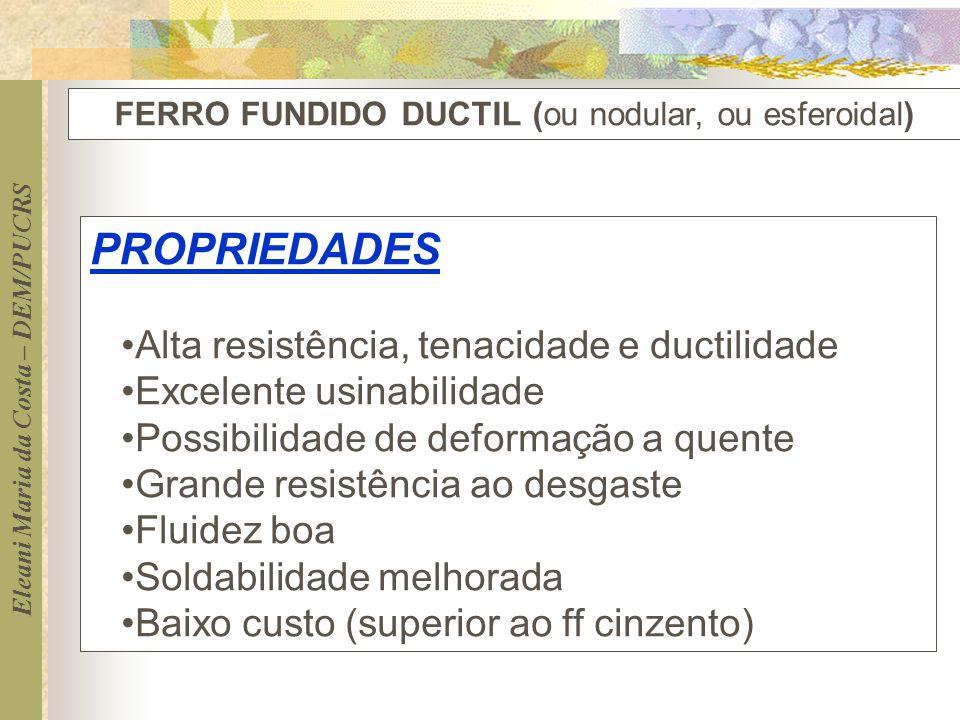 Eleani Maria da Costa – DEM/PUCRS FERRO FUNDIDO DUCTIL (ou nodular, ou esferoidal) PROPRIEDADES Alta resistência, tenacidade e ductilidade Excelente u