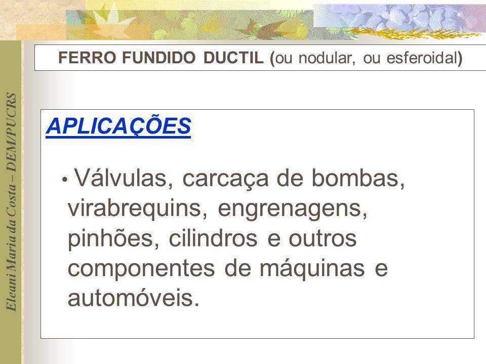 Eleani Maria da Costa – DEM/PUCRS FERRO FUNDIDO DUCTIL (ou nodular, ou esferoidal) APLICAÇÕES Válvulas, carcaça de bombas, virabrequins, engrenagens,