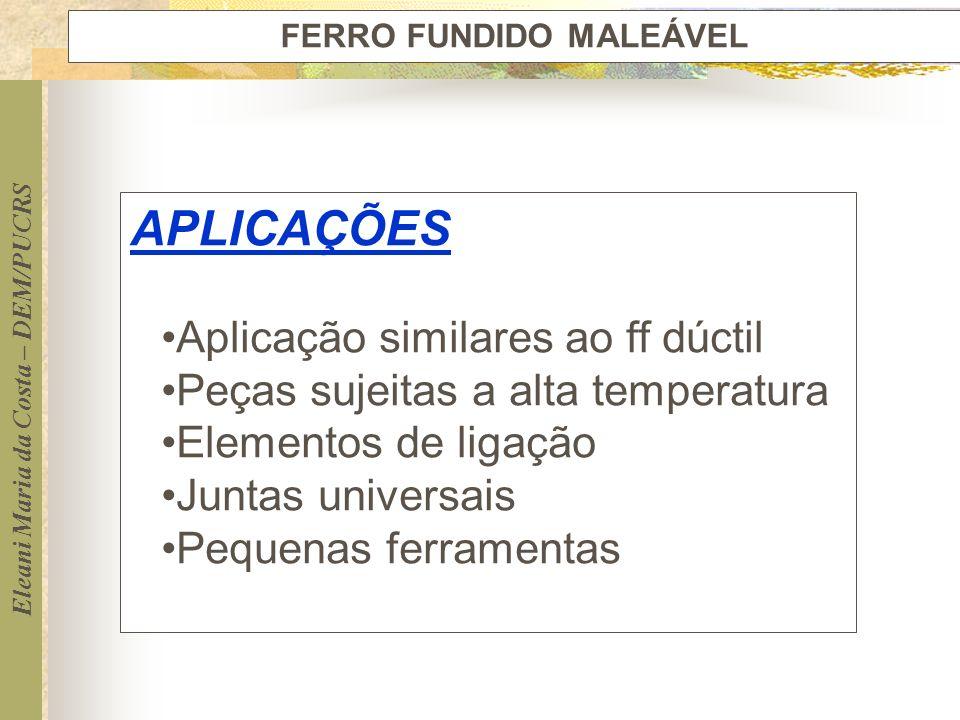 Eleani Maria da Costa – DEM/PUCRS FERRO FUNDIDO MALEÁVEL APLICAÇÕES Aplicação similares ao ff dúctil Peças sujeitas a alta temperatura Elementos de li