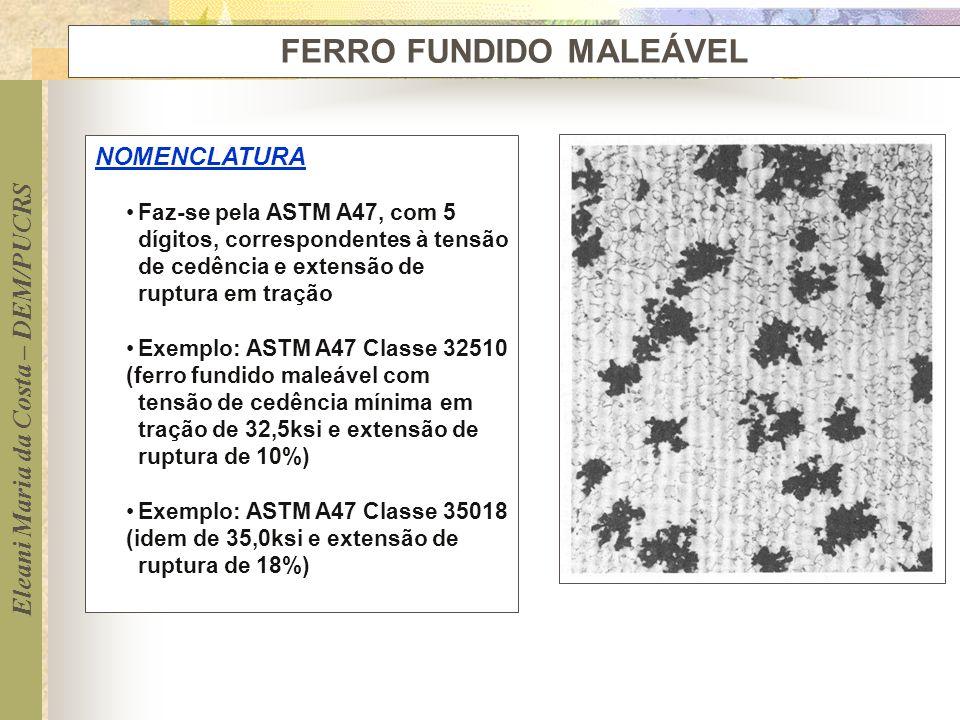 Eleani Maria da Costa – DEM/PUCRS FERRO FUNDIDO MALEÁVEL NOMENCLATURA Faz-se pela ASTM A47, com 5 dígitos, correspondentes à tensão de cedência e exte