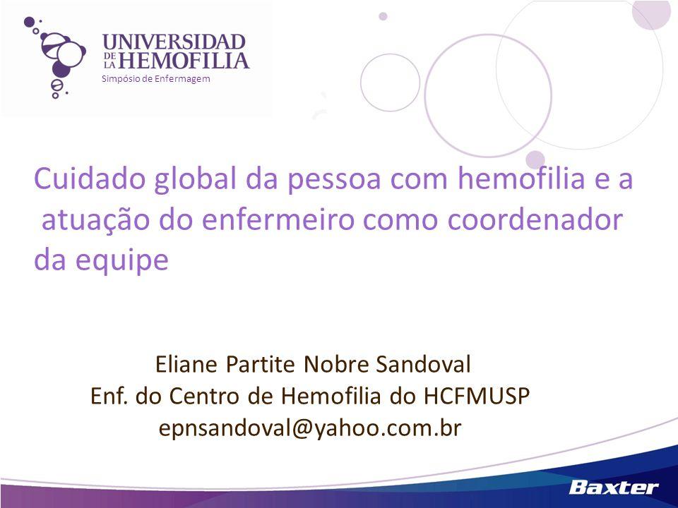Simpósio de Enfermagem Eliane Partite Nobre Sandoval Enf. do Centro de Hemofilia do HCFMUSP epnsandoval@yahoo.com.br Cuidado global da pessoa com hemo
