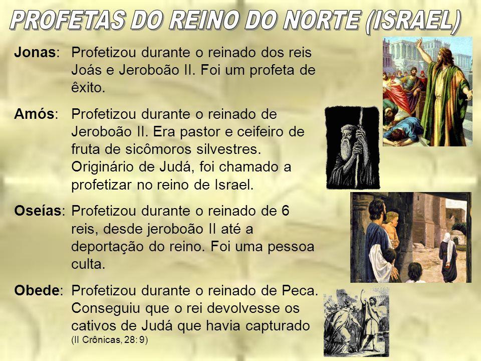 Jonas:Profetizou durante o reinado dos reis Joás e Jeroboão II. Foi um profeta de êxito. Amós:Profetizou durante o reinado de Jeroboão II. Era pastor