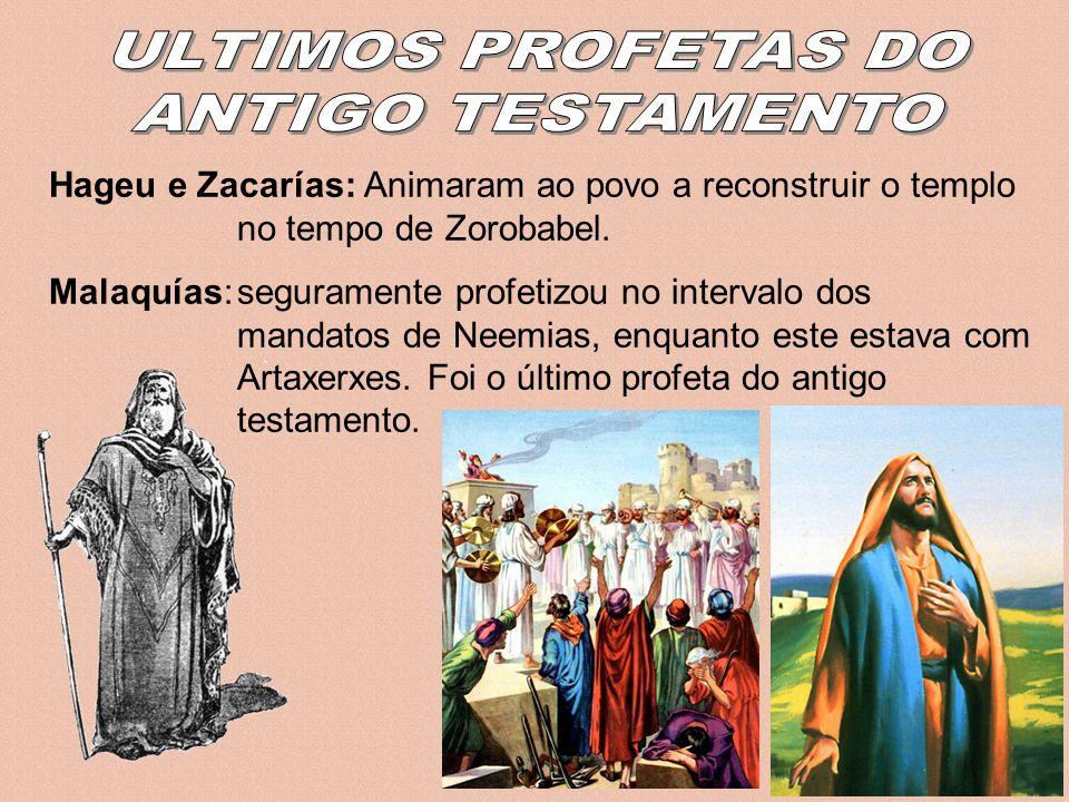 Hageu e Zacarías: Animaram ao povo a reconstruir o templo no tempo de Zorobabel. Malaquías:seguramente profetizou no intervalo dos mandatos de Neemias