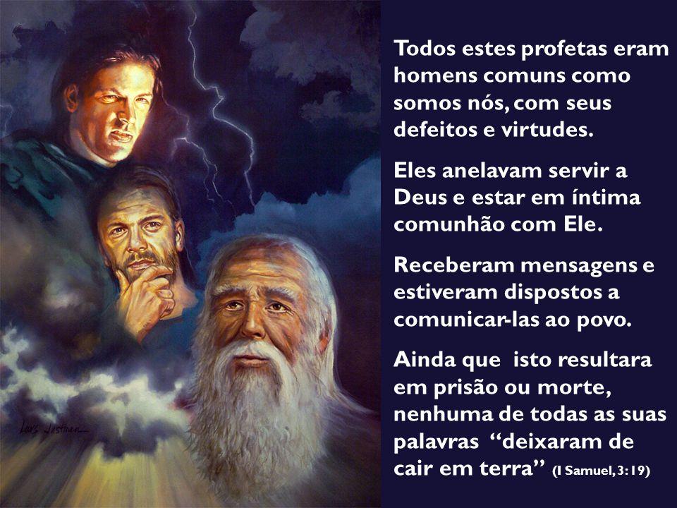 Todos estes profetas eram homens comuns como somos nós, com seus defeitos e virtudes. Eles anelavam servir a Deus e estar em íntima comunhão com Ele.