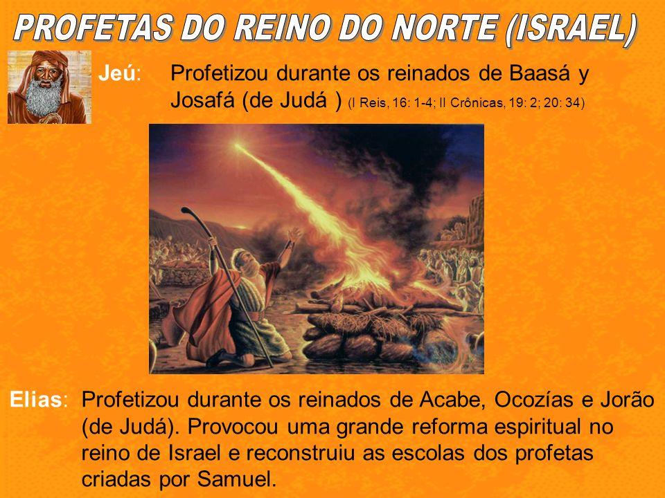 Jeú:Profetizou durante os reinados de Baasá y Josafá (de Judá ) (I Reis, 16: 1-4; II Crônicas, 19: 2; 20: 34) Elias:Profetizou durante os reinados de