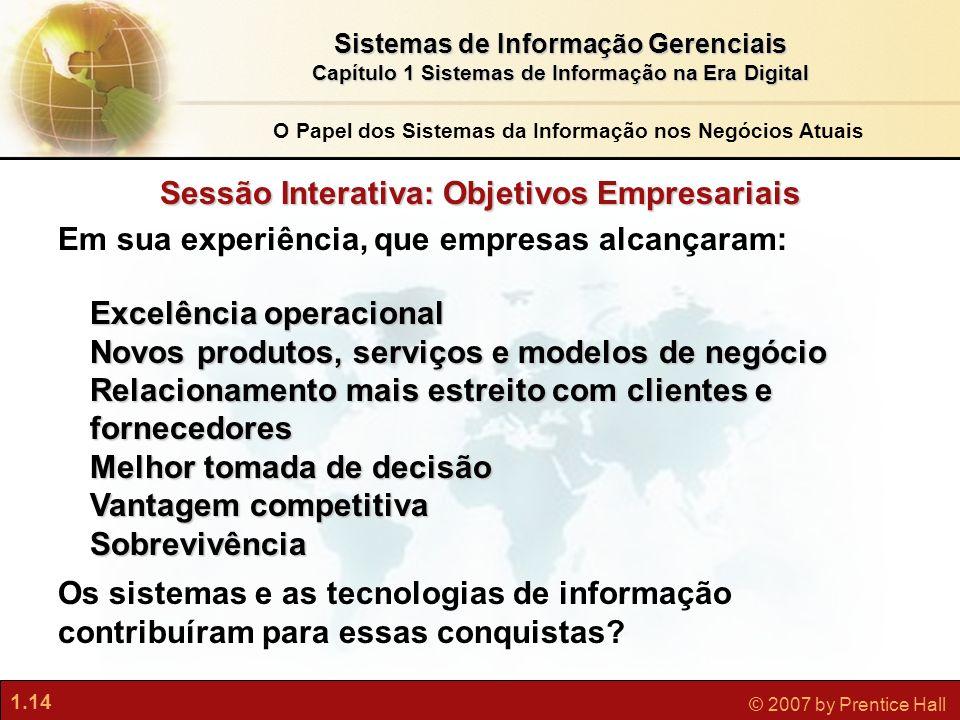 1.14 © 2007 by Prentice Hall Sistemas de Informação Gerenciais Capítulo 1 Sistemas de Informação na Era Digital Sessão Interativa: Objetivos Empresari