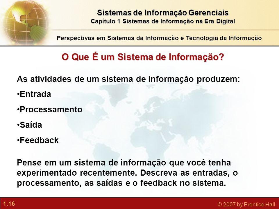 1.16 © 2007 by Prentice Hall Sistemas de Informação Gerenciais Capítulo 1 Sistemas de Informação na Era Digital O Que É um Sistema de Informação? As a