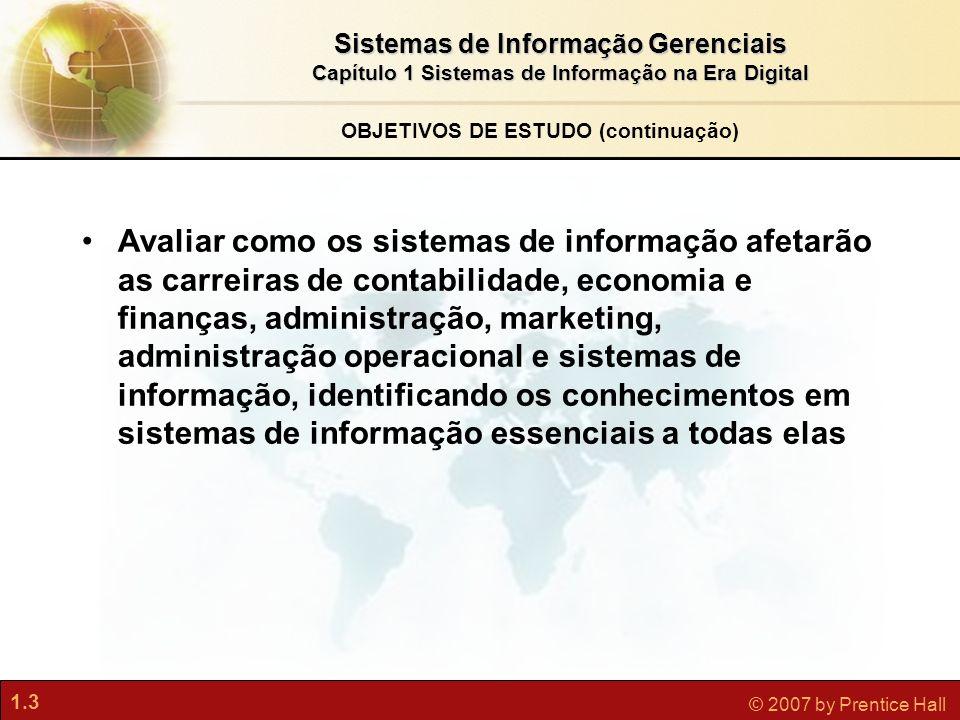 1.3 © 2007 by Prentice Hall Sistemas de Informação Gerenciais Capítulo 1 Sistemas de Informação na Era Digital Avaliar como os sistemas de informação