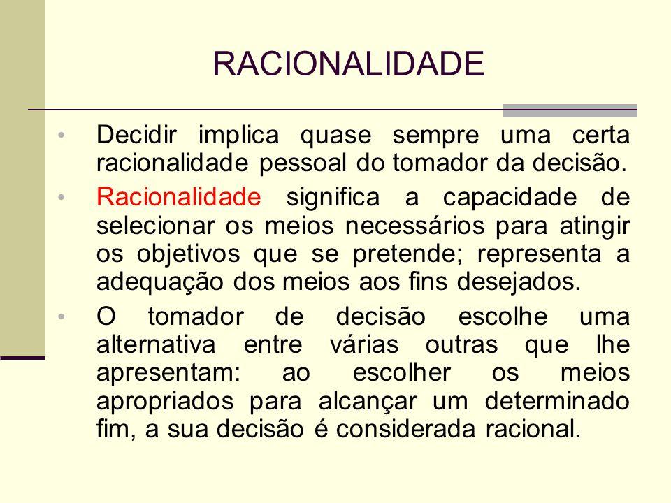 RACIONALIDADE Decidir implica quase sempre uma certa racionalidade pessoal do tomador da decisão. Racionalidade significa a capacidade de selecionar o