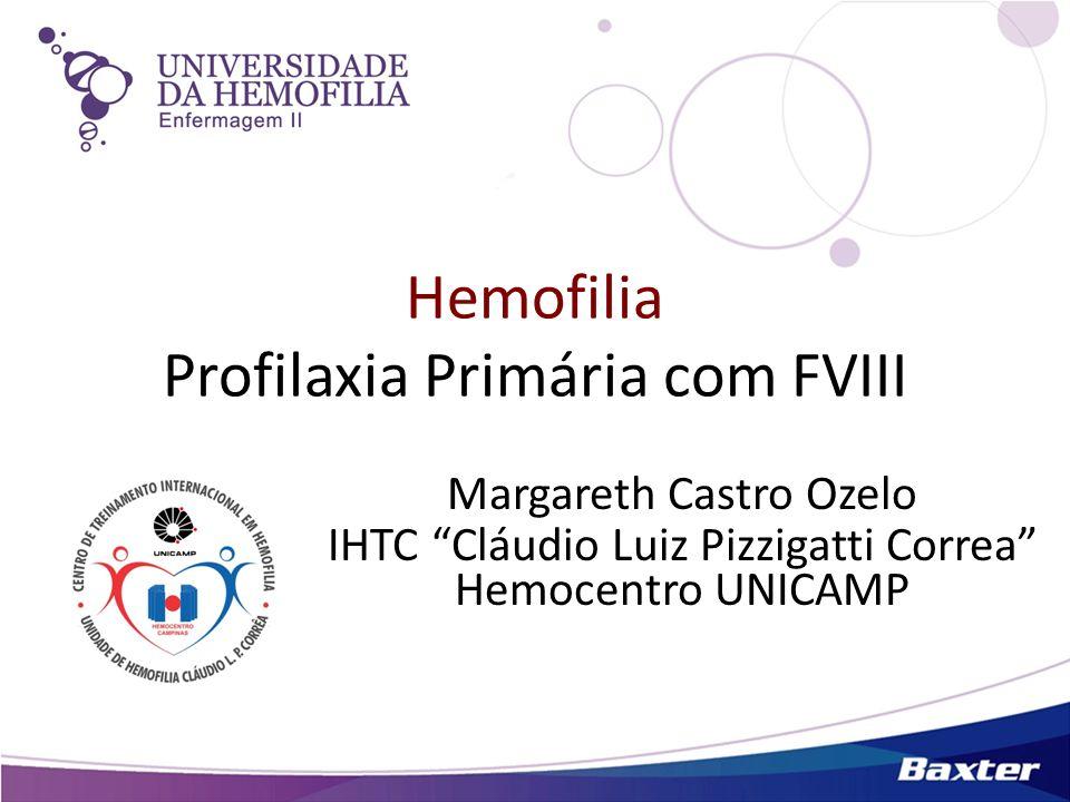 Hemofilia Profilaxia Primária com FVIII Margareth Castro Ozelo IHTC Cláudio Luiz Pizzigatti Correa Hemocentro UNICAMP