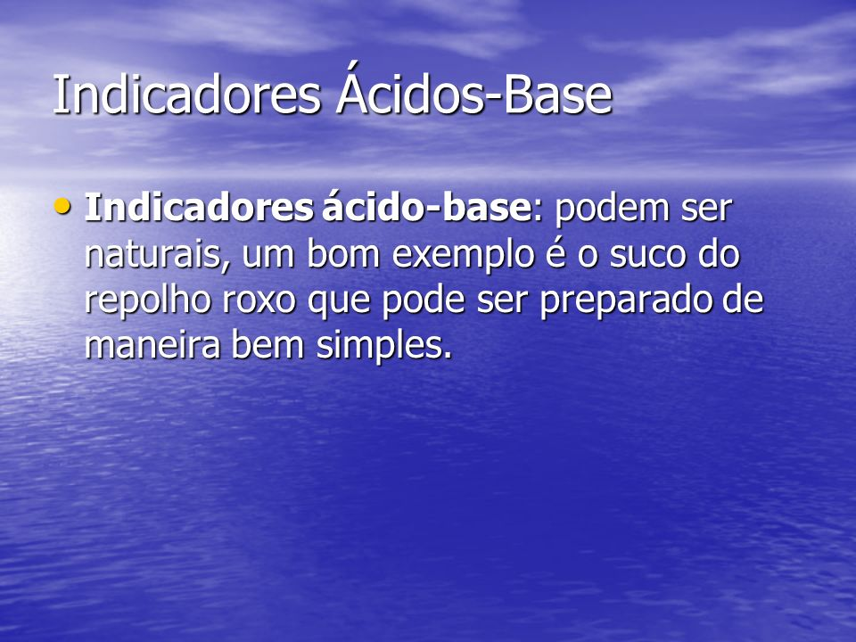 Indicadores Ácidos-Base Indicadores ácido-base: podem ser naturais, um bom exemplo é o suco do repolho roxo que pode ser preparado de maneira bem simp