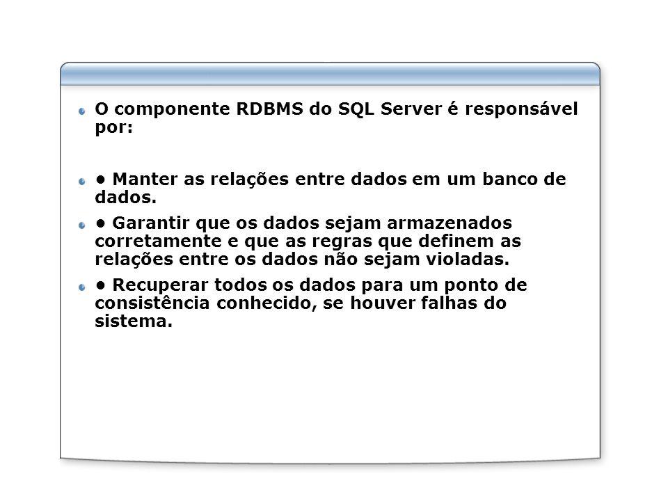 O componente RDBMS do SQL Server é responsável por: Manter as relações entre dados em um banco de dados. Garantir que os dados sejam armazenados corre