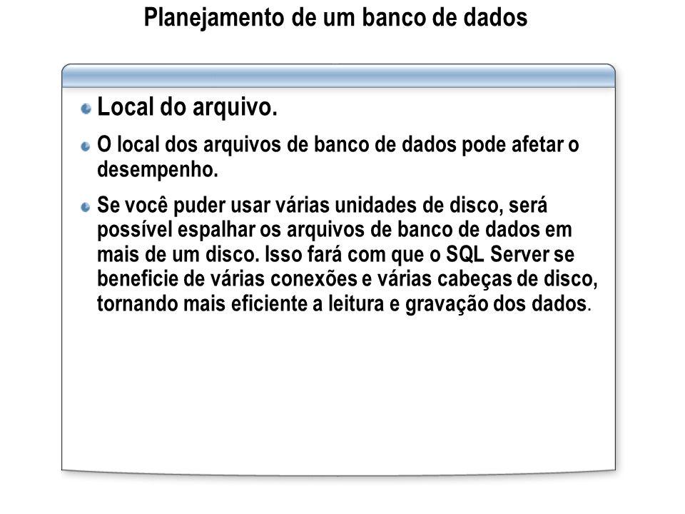 Planejamento de um banco de dados Local do arquivo. O local dos arquivos de banco de dados pode afetar o desempenho. Se você puder usar várias unidade