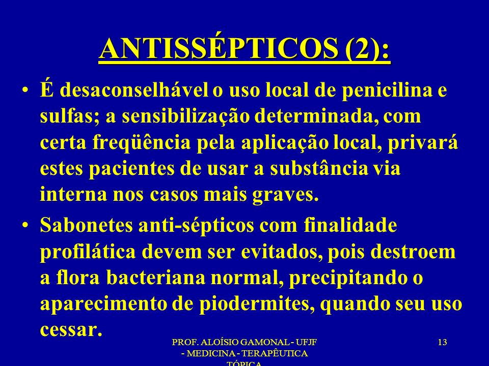 PROF. ALOÍSIO GAMONAL - UFJF - MEDICINA - TERAPÊUTICA TÓPICA 13 ANTISSÉPTICOS (2): É desaconselhável o uso local de penicilina e sulfas; a sensibiliza