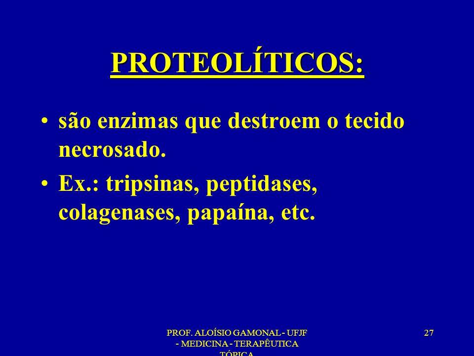 PROF. ALOÍSIO GAMONAL - UFJF - MEDICINA - TERAPÊUTICA TÓPICA 27 PROTEOLÍTICOS: são enzimas que destroem o tecido necrosado. Ex.: tripsinas, peptidases