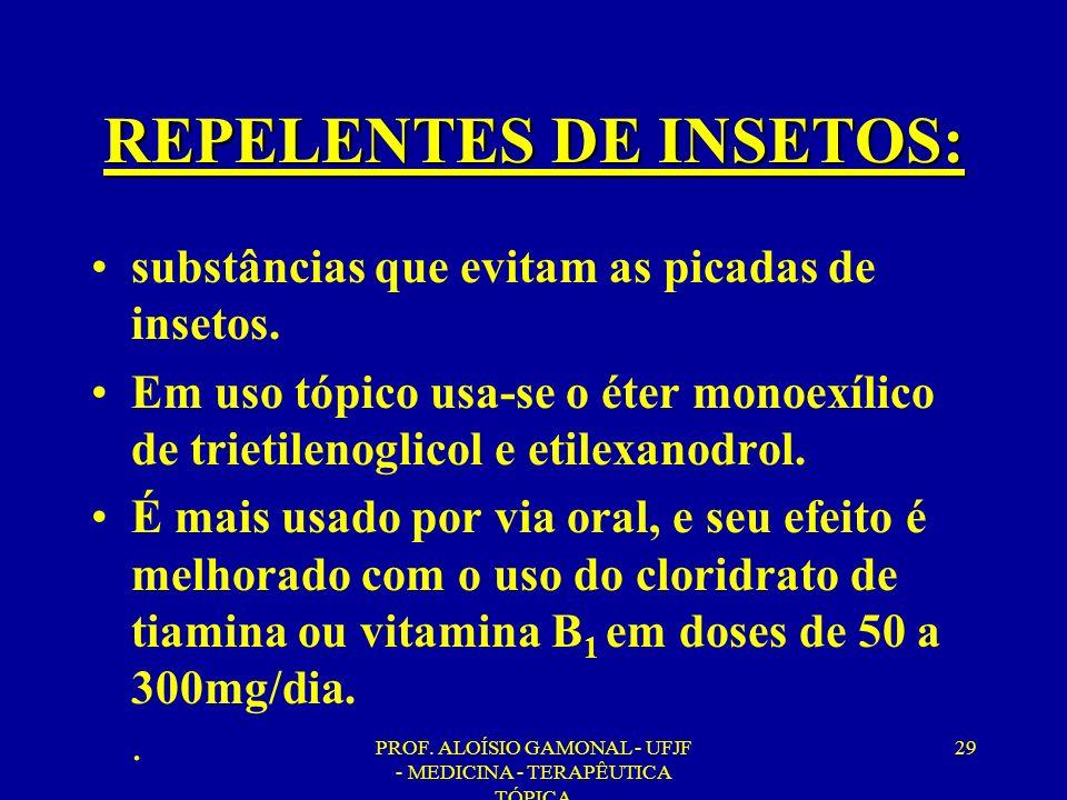 PROF. ALOÍSIO GAMONAL - UFJF - MEDICINA - TERAPÊUTICA TÓPICA 29 REPELENTES DE INSETOS: substâncias que evitam as picadas de insetos. Em uso tópico usa