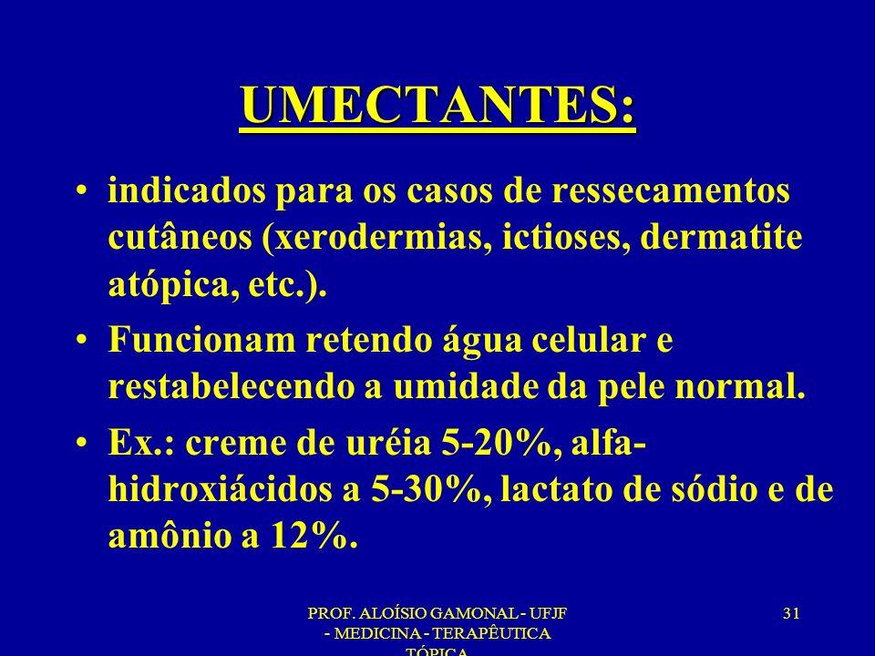 PROF. ALOÍSIO GAMONAL - UFJF - MEDICINA - TERAPÊUTICA TÓPICA 31 UMECTANTES: indicados para os casos de ressecamentos cutâneos (xerodermias, ictioses,