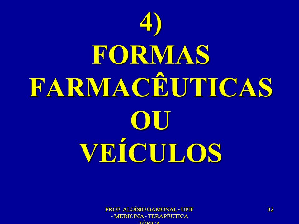 PROF. ALOÍSIO GAMONAL - UFJF - MEDICINA - TERAPÊUTICA TÓPICA 32 4) FORMAS FARMACÊUTICAS OU VEÍCULOS