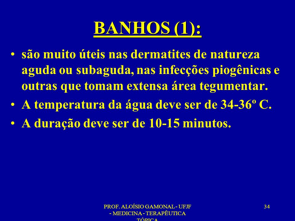 PROF. ALOÍSIO GAMONAL - UFJF - MEDICINA - TERAPÊUTICA TÓPICA 34 BANHOS (1): são muito úteis nas dermatites de natureza aguda ou subaguda, nas infecçõe