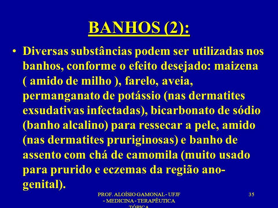 PROF. ALOÍSIO GAMONAL - UFJF - MEDICINA - TERAPÊUTICA TÓPICA 35 BANHOS (2): Diversas substâncias podem ser utilizadas nos banhos, conforme o efeito de